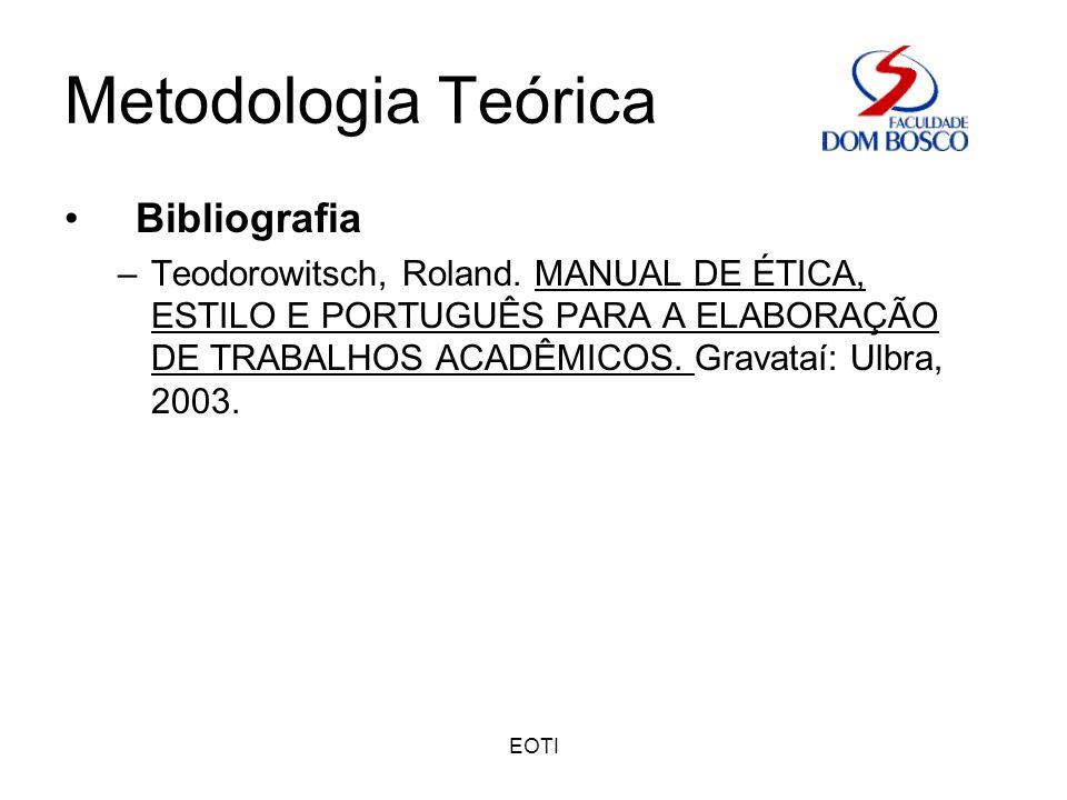 EOTI Metodologia Teórica Bibliografia –Teodorowitsch, Roland. MANUAL DE ÉTICA, ESTILO E PORTUGUÊS PARA A ELABORAÇÃO DE TRABALHOS ACADÊMICOS. Gravataí: