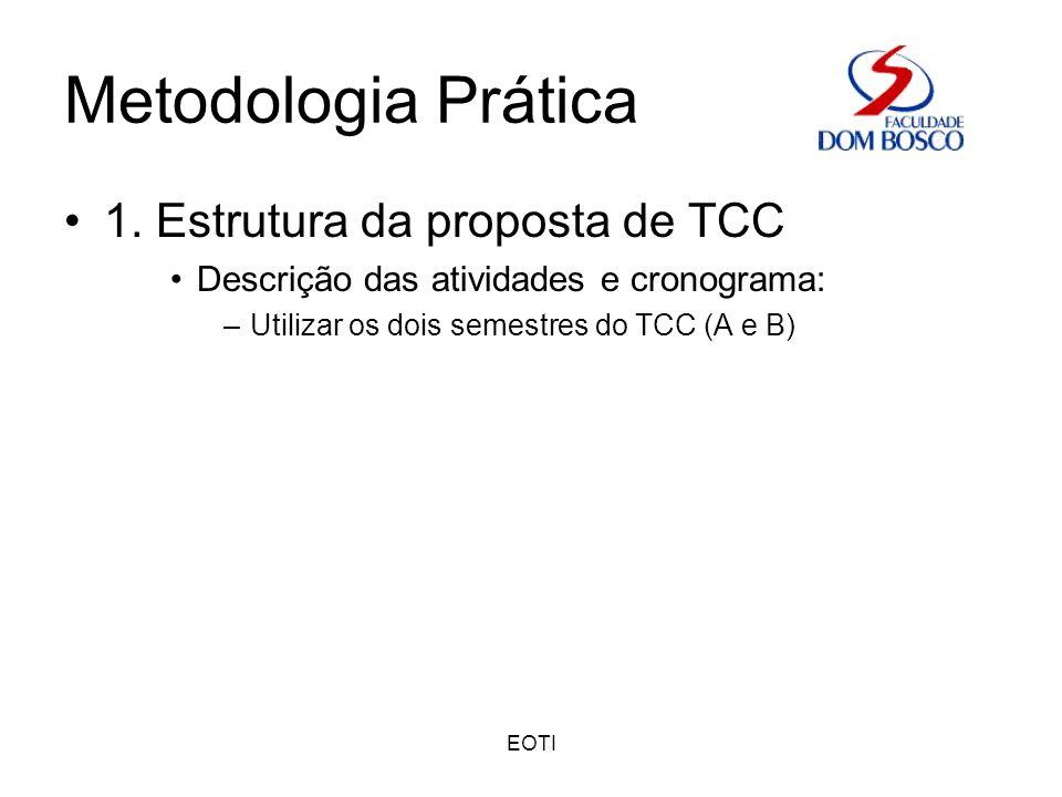 EOTI Metodologia Prática 1. Estrutura da proposta de TCC Descrição das atividades e cronograma: –Utilizar os dois semestres do TCC (A e B)
