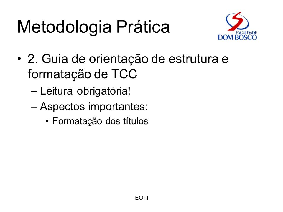 EOTI Metodologia Prática 2. Guia de orientação de estrutura e formatação de TCC –Leitura obrigatória! –Aspectos importantes: Formatação dos títulos