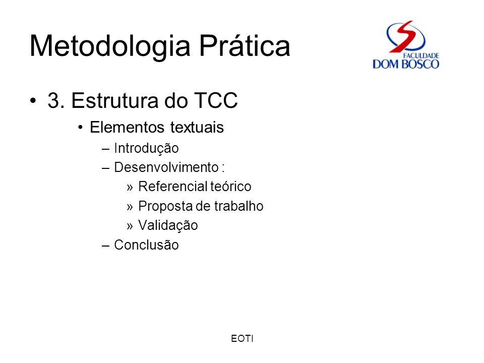 EOTI Metodologia Prática 3. Estrutura do TCC Elementos textuais –Introdução –Desenvolvimento : »Referencial teórico »Proposta de trabalho »Validação –