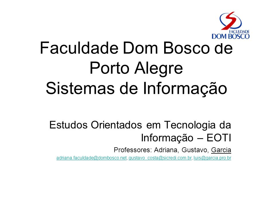 Faculdade Dom Bosco de Porto Alegre Sistemas de Informação Estudos Orientados em Tecnologia da Informação – EOTI Professores: Adriana, Gustavo, Garcia adriana.faculdade@dombosco.netadriana.faculdade@dombosco.net, gustavo_costa@sicredi.com.br, luis@garcia.pro.brgustavo_costa@sicredi.com.brluis@garcia.pro.br