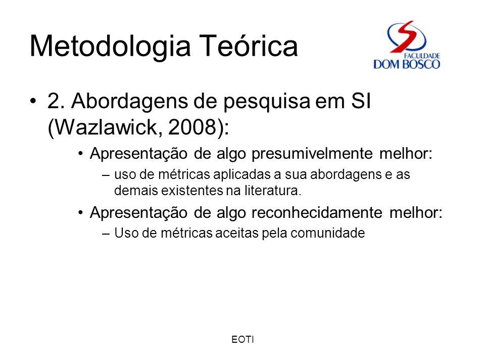 EOTI Metodologia Teórica 2. Abordagens de pesquisa em SI (Wazlawick, 2008): Apresentação de algo presumivelmente melhor: –uso de métricas aplicadas a