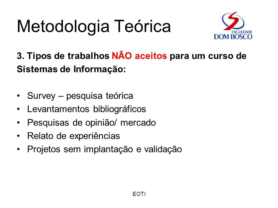 EOTI Metodologia Teórica 3. Tipos de trabalhos NÃO aceitos para um curso de Sistemas de Informação: Survey – pesquisa teórica Levantamentos bibliográf