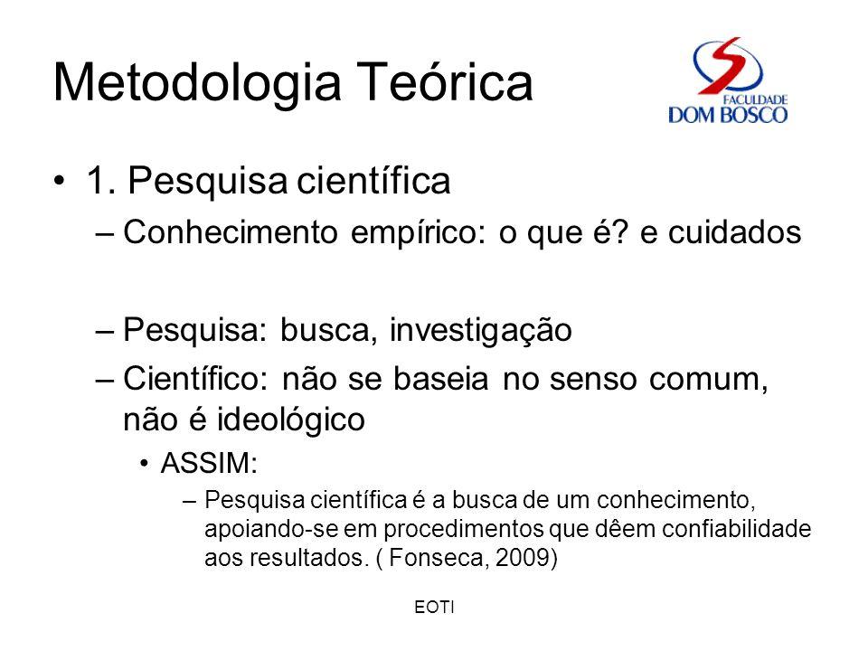 EOTI Metodologia Teórica 1. Pesquisa científica –Conhecimento empírico: o que é? e cuidados –Pesquisa: busca, investigação –Científico: não se baseia