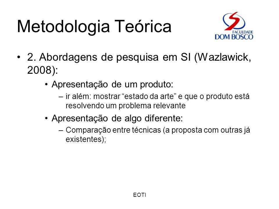 EOTI Metodologia Teórica 2. Abordagens de pesquisa em SI (Wazlawick, 2008): Apresentação de um produto: –ir além: mostrar estado da arte e que o produ