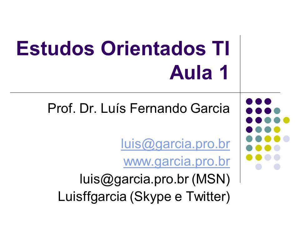 Estudos Orientados TI Aula 1 Prof. Dr. Luís Fernando Garcia luis@garcia.pro.br www.garcia.pro.br luis@garcia.pro.br (MSN) Luisffgarcia (Skype e Twitte