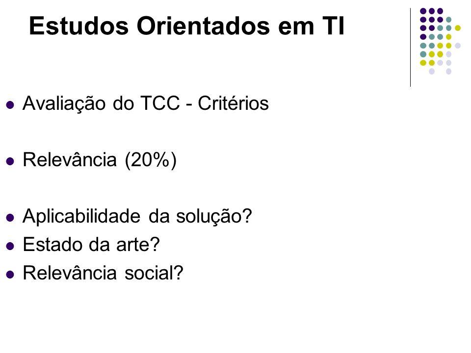 Estudos Orientados em TI Avaliação do TCC - Critérios Relevância (20%) Aplicabilidade da solução? Estado da arte? Relevância social?