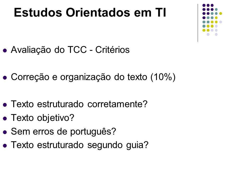 Estudos Orientados em TI Avaliação do TCC - Critérios Correção e organização do texto (10%) Texto estruturado corretamente? Texto objetivo? Sem erros