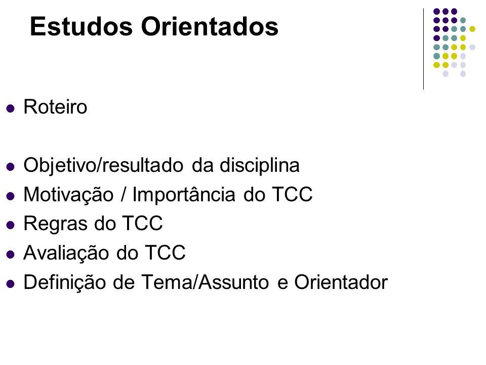 Estudos Orientados Roteiro Objetivo/resultado da disciplina Motivação / Importância do TCC Regras do TCC Avaliação do TCC Definição de Tema/Assunto e