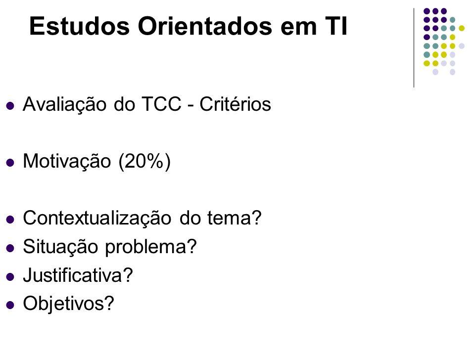 Estudos Orientados em TI Avaliação do TCC - Critérios Motivação (20%) Contextualização do tema? Situação problema? Justificativa? Objetivos?