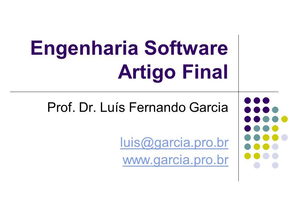 Engenharia Software Artigo Final Prof. Dr. Luís Fernando Garcia luis@garcia.pro.br www.garcia.pro.br