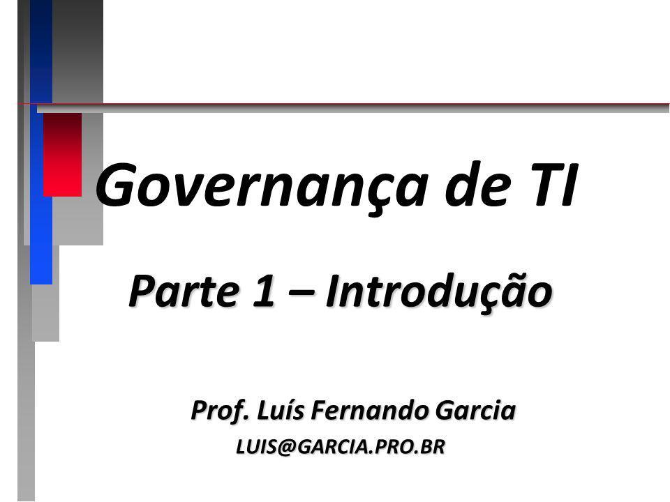 Governança de TI Parte 1 – Introdução Prof. Luís Fernando Garcia LUIS@GARCIA.PRO.BR