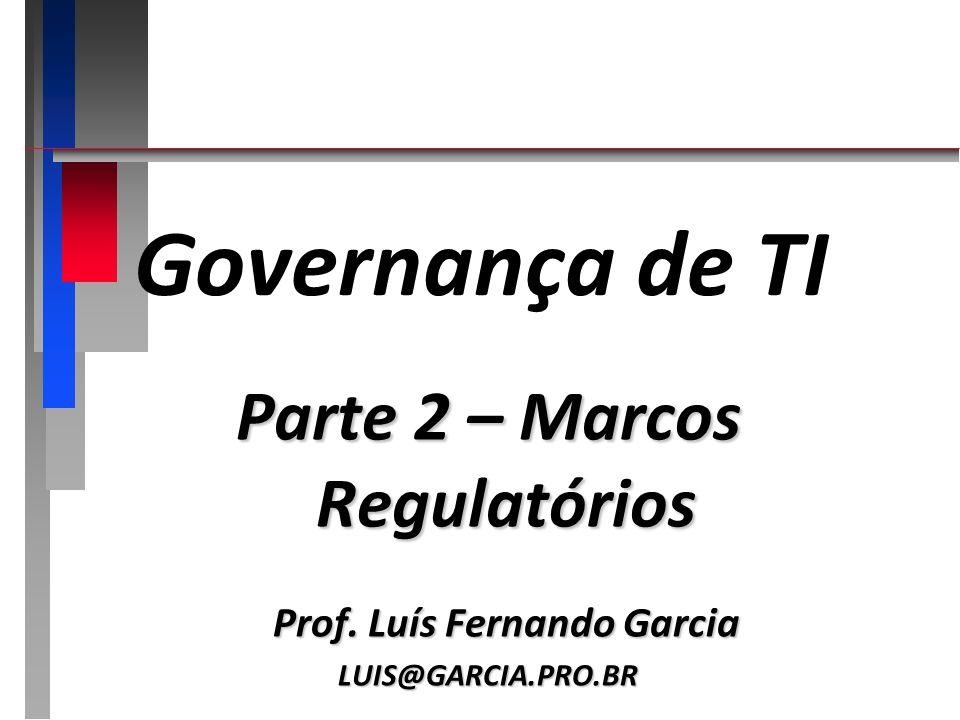 Governança de TI Parte 2 – Marcos Regulatórios Prof. Luís Fernando Garcia LUIS@GARCIA.PRO.BR