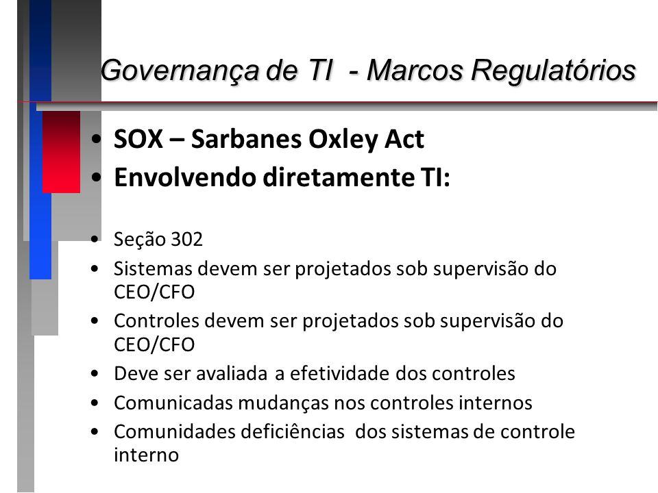 Governança de TI - Marcos Regulatórios Governança de TI - Marcos Regulatórios SOX – Sarbanes Oxley Act Envolvendo diretamente TI: Seção 302 Sistemas d