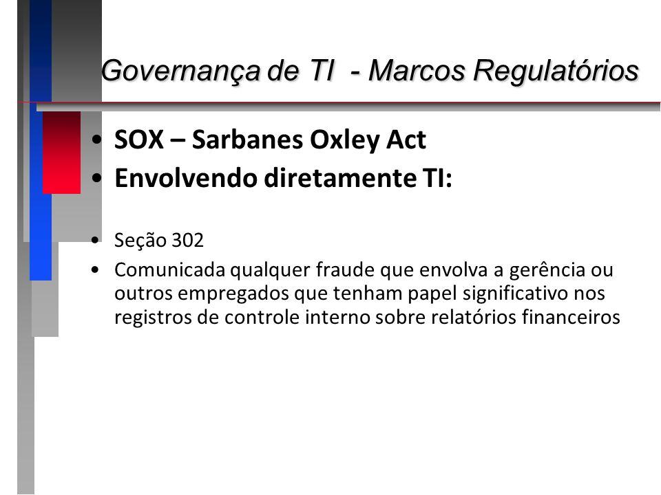 Governança de TI - Marcos Regulatórios Governança de TI - Marcos Regulatórios SOX – Sarbanes Oxley Act Envolvendo diretamente TI: Seção 302 Comunicada