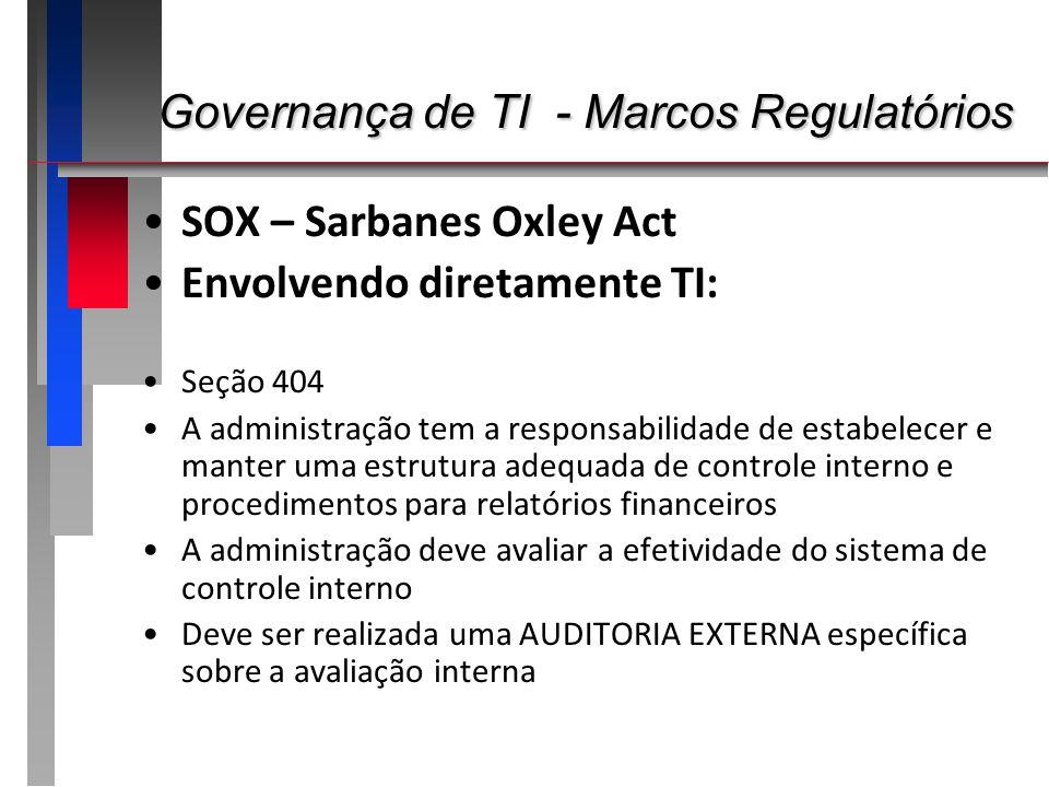 Governança de TI - Marcos Regulatórios Governança de TI - Marcos Regulatórios SOX – Sarbanes Oxley Act Envolvendo diretamente TI: Seção 404 A administ