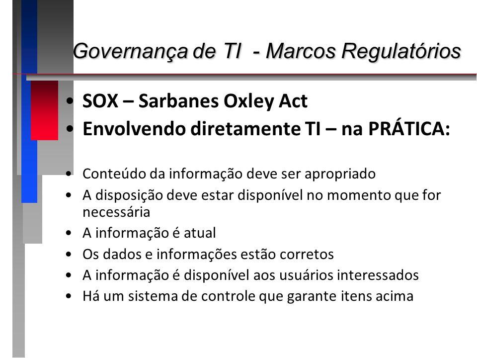 Governança de TI - Marcos Regulatórios Governança de TI - Marcos Regulatórios SOX – Sarbanes Oxley Act Envolvendo diretamente TI – na PRÁTICA: Conteúd