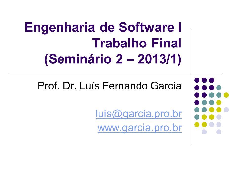 Engenharia de Software I Trabalho Final (Seminário 2 – 2013/1) Prof. Dr. Luís Fernando Garcia luis@garcia.pro.br www.garcia.pro.br
