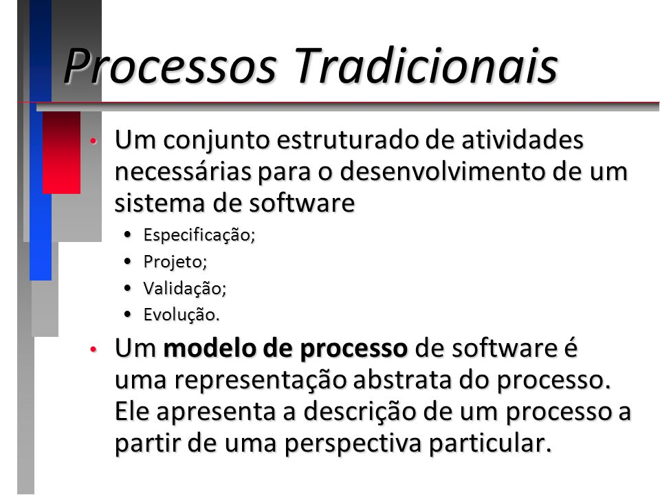 Processos Tradicionais Um conjunto estruturado de atividades necessárias para o desenvolvimento de um sistema de software Um conjunto estruturado de a