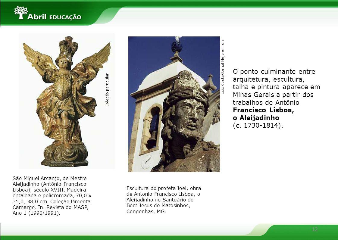 12 O ponto culminante entre arquitetura, escultura, talha e pintura aparece em Minas Gerais a partir dos trabalhos de Antônio Francisco Lisboa, o Alei