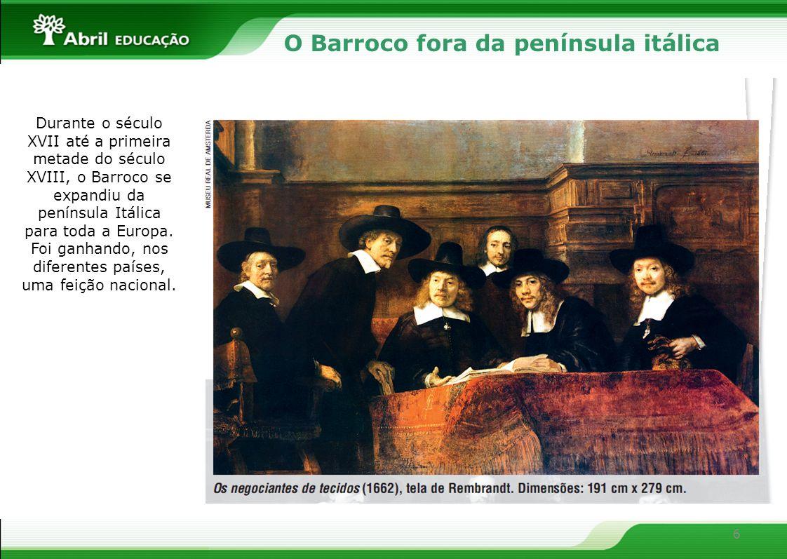 6 O Barroco fora da península itálica Durante o século XVII até a primeira metade do século XVIII, o Barroco se expandiu da península Itálica para tod