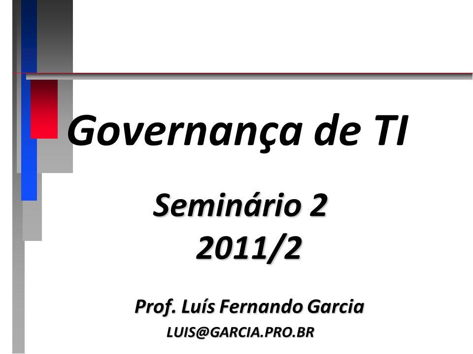 Governança de TI Seminário 2 2011/2 Prof. Luís Fernando Garcia LUIS@GARCIA.PRO.BR