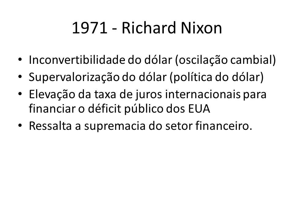 1971 - Richard Nixon Inconvertibilidade do dólar (oscilação cambial) Supervalorização do dólar (política do dólar) Elevação da taxa de juros internaci
