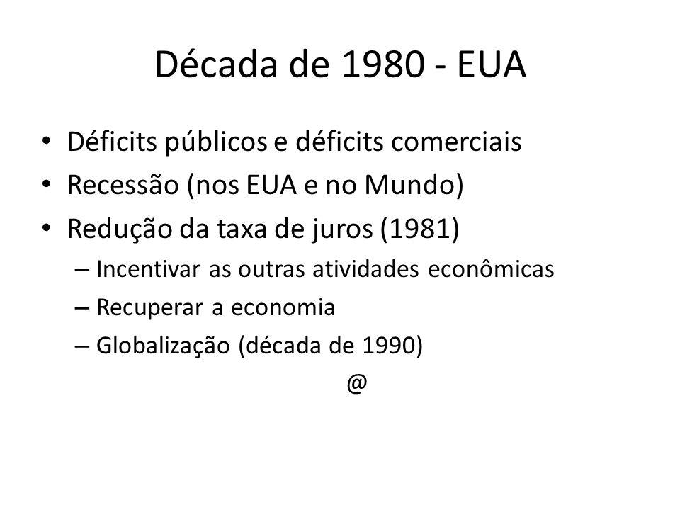 Década de 1980 - EUA Déficits públicos e déficits comerciais Recessão (nos EUA e no Mundo) Redução da taxa de juros (1981) – Incentivar as outras ativ