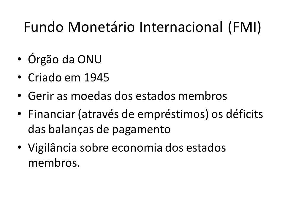 Fundo Monetário Internacional (FMI) Órgão da ONU Criado em 1945 Gerir as moedas dos estados membros Financiar (através de empréstimos) os déficits das