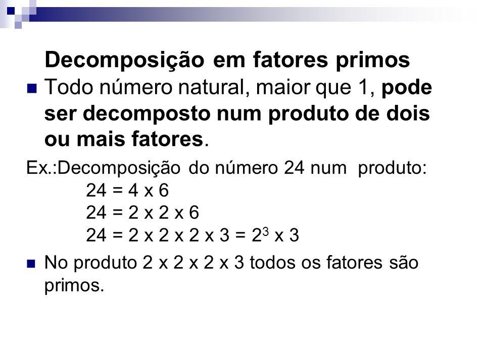Decomposição em fatores primos Todo número natural, maior que 1, pode ser decomposto num produto de dois ou mais fatores. Ex.:Decomposição do número 2