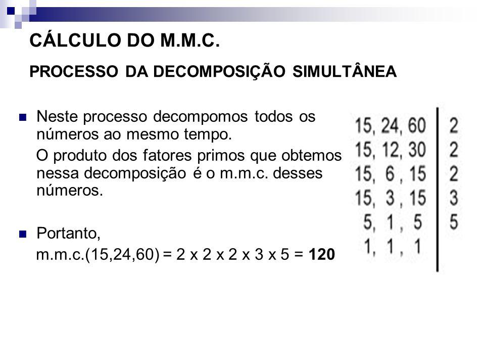 CÁLCULO DO M.M.C. PROCESSO DA DECOMPOSIÇÃO SIMULTÂNEA Neste processo decompomos todos os números ao mesmo tempo. O produto dos fatores primos que obte