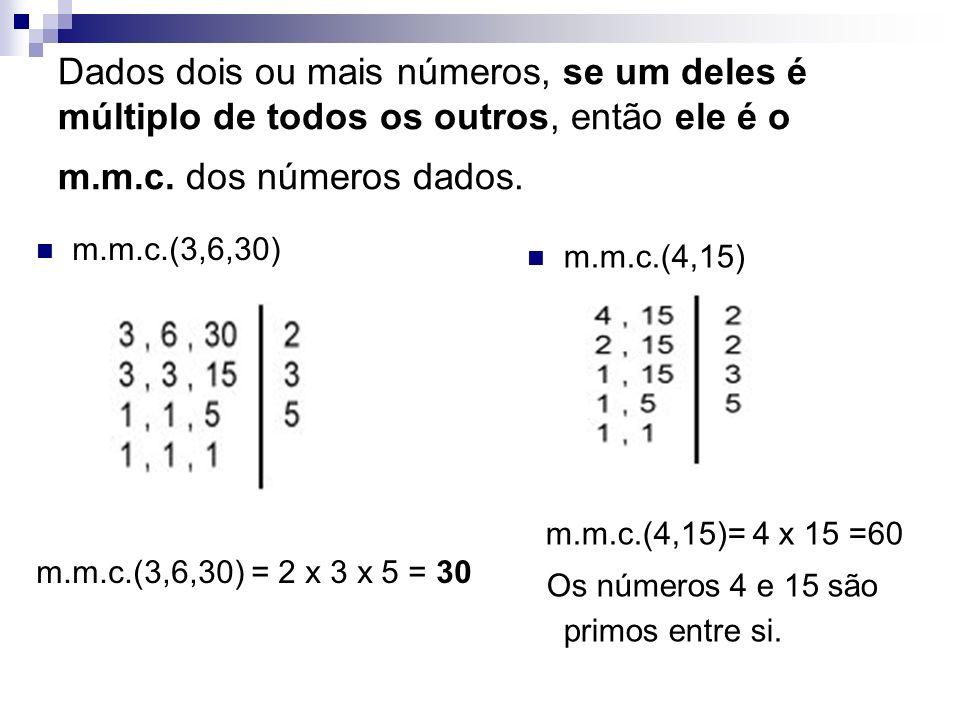Dados dois ou mais números, se um deles é múltiplo de todos os outros, então ele é o m.m.c. dos números dados. m.m.c.(3,6,30) m.m.c.(3,6,30) = 2 x 3 x