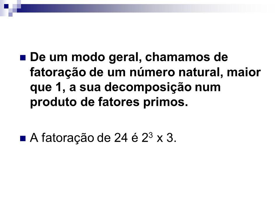 De um modo geral, chamamos de fatoração de um número natural, maior que 1, a sua decomposição num produto de fatores primos. A fatoração de 24 é 2 3 x