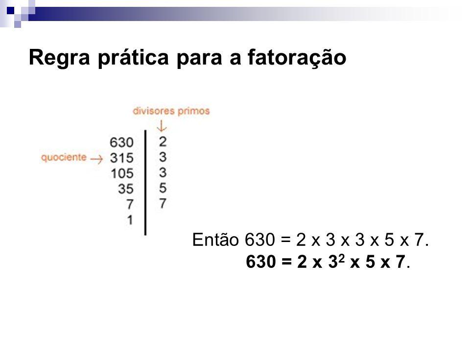 Regra prática para a fatoração Então 630 = 2 x 3 x 3 x 5 x 7. 630 = 2 x 3 2 x 5 x 7.