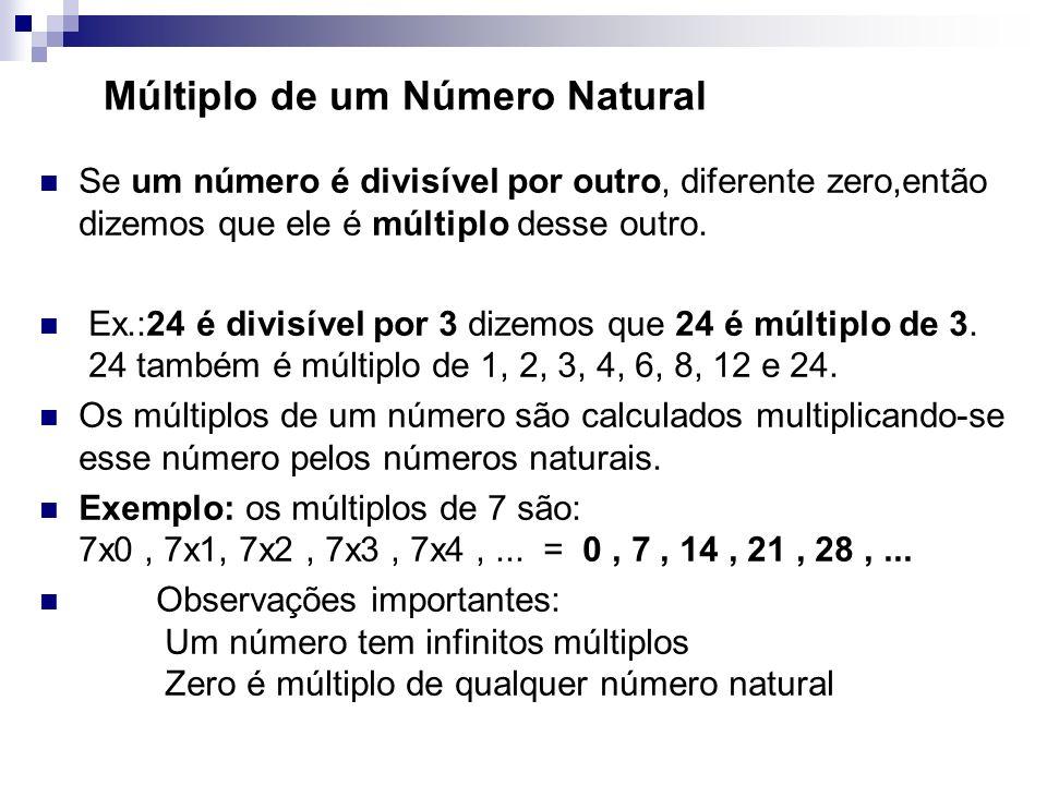 Múltiplo de um Número Natural Se um número é divisível por outro, diferente zero,então dizemos que ele é múltiplo desse outro. Ex.:24 é divisível por