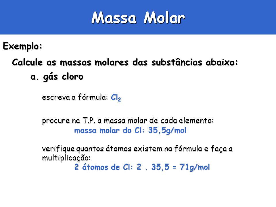 Massa Molar Exemplo: Calcule as massas molares das substâncias abaixo: a. gás cloro escreva a fórmula: Cl 2 procure na T.P. a massa molar de cada elem