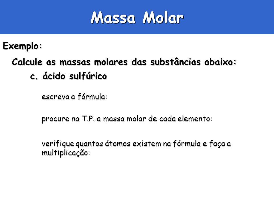 Massa Molar Exemplo: Calcule as massas molares das substâncias abaixo: c. ácido sulfúrico escreva a fórmula: procure na T.P. a massa molar de cada ele