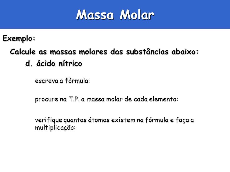 Massa Molar Exemplo: Calcule as massas molares das substâncias abaixo: d. ácido nítrico escreva a fórmula: procure na T.P. a massa molar de cada eleme