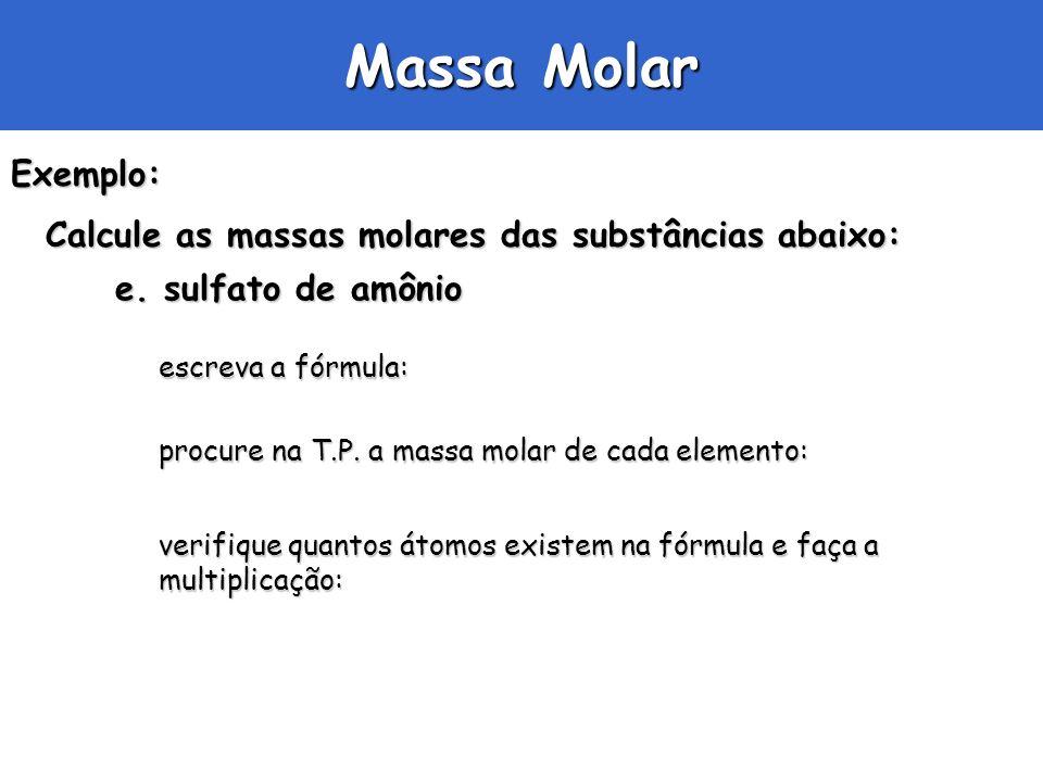 Massa Molar Exemplo: Calcule as massas molares das substâncias abaixo: e. sulfato de amônio escreva a fórmula: procure na T.P. a massa molar de cada e