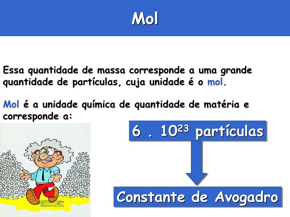 Mol Essa quantidade de massa corresponde a uma grande quantidade de partículas, cuja unidade é o mol. Mol é a unidade química de quantidade de matéria