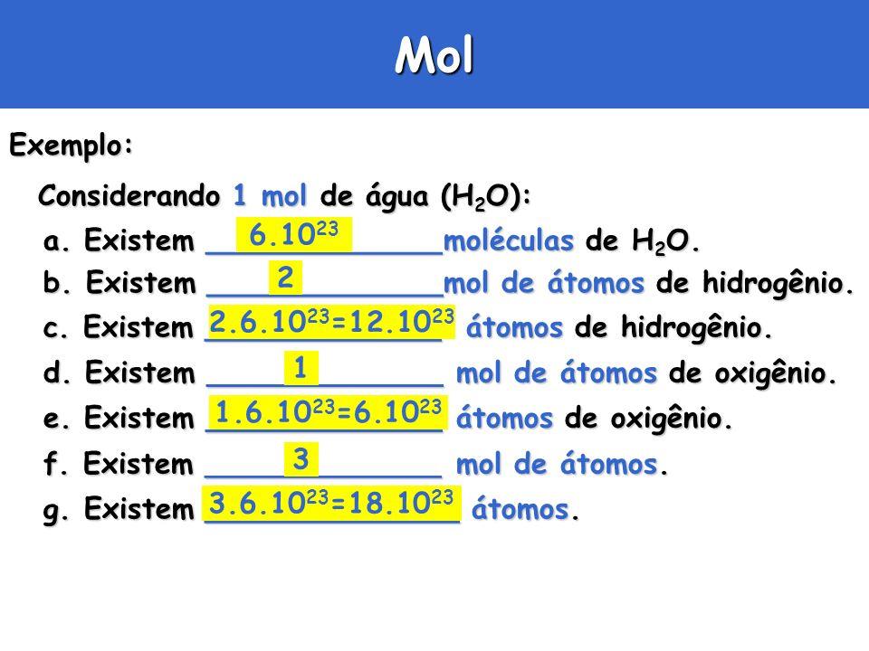 MolExemplo: Considerando 1 mol de água (H 2 O): a. Existem _____________moléculas de H 2 O. b. Existem _____________mol de átomos de hidrogênio. c. Ex