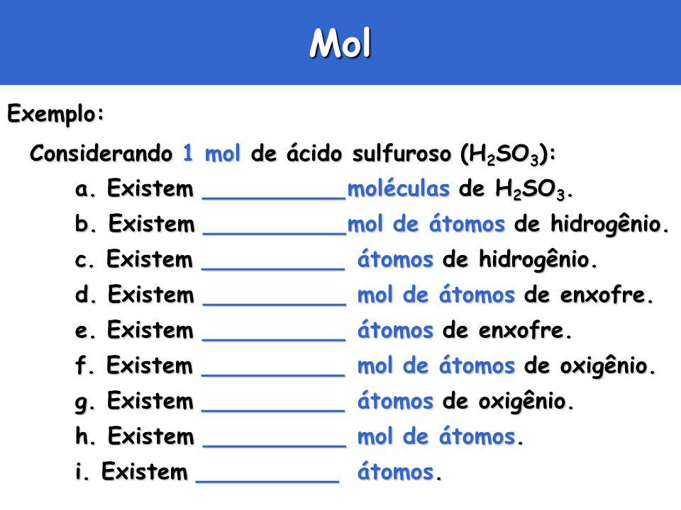 MolExemplo: Considerando 1 mol de ácido sulfuroso (H 2 SO 3 ): a. Existem __________moléculas de H 2 SO 3. b. Existem __________mol de átomos de hidro