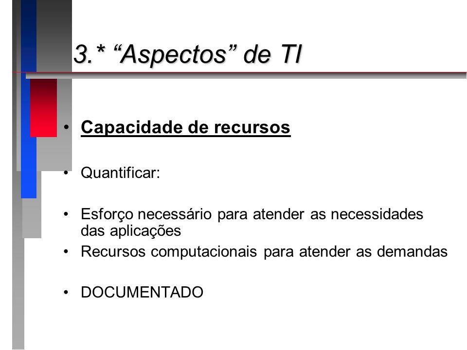 3.* Aspectos de TI 3.* Aspectos de TI Capacidade de recursos Quantificar: Esforço necessário para atender as necessidades das aplicações Recursos comp