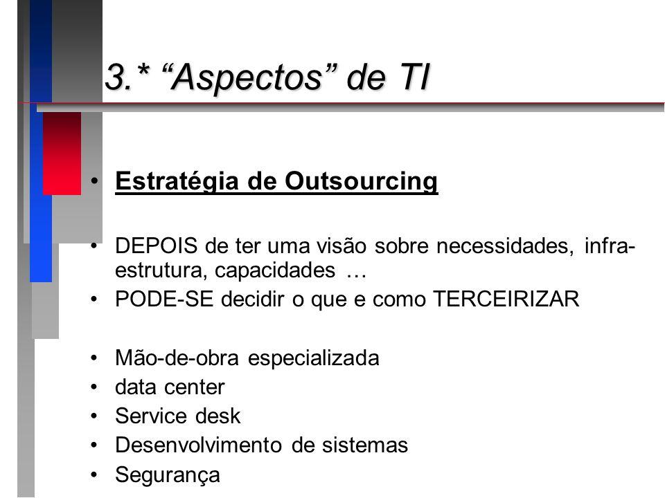 3.* Aspectos de TI 3.* Aspectos de TI Estratégia de Outsourcing DEPOIS de ter uma visão sobre necessidades, infra- estrutura, capacidades … PODE-SE de