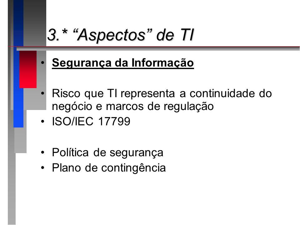3.* Aspectos de TI 3.* Aspectos de TI Segurança da Informação Risco que TI representa a continuidade do negócio e marcos de regulação ISO/IEC 17799 Po