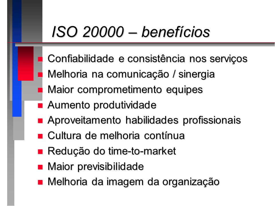 ISO 20000 – benefícios ISO 20000 – benefícios n Confiabilidade e consistência nos serviços n Melhoria na comunicação / sinergia n Maior comprometiment