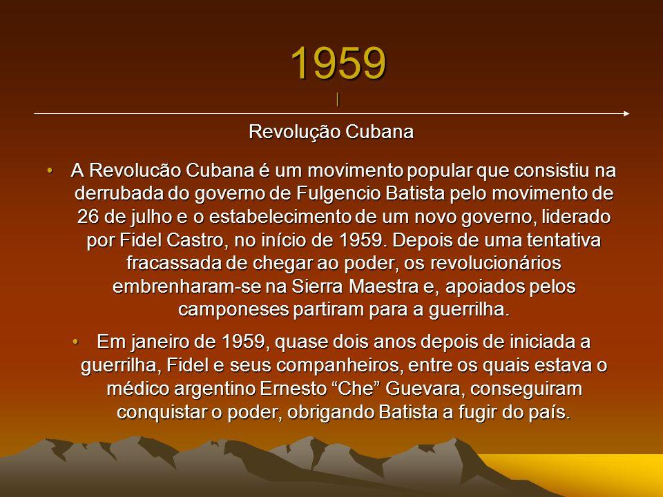 1959 | Revolução Cubana A Revolucão Cubana é um movimento popular que consistiu na derrubada do governo de Fulgencio Batista pelo movimento de 26 de j