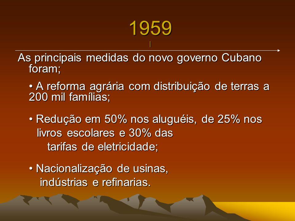 1959 | As principais medidas do novo governo Cubano foram; A reforma agrária com distribuição de terras a 200 mil famílias; Redução em 50% nos aluguéi