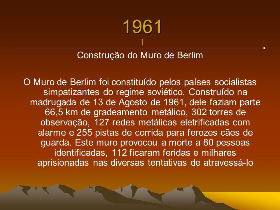 1961 | Construção do Muro de Berlim O Muro de Berlim foi constituído pelos países socialistas simpatizantes do regime soviético. Construído na madruga