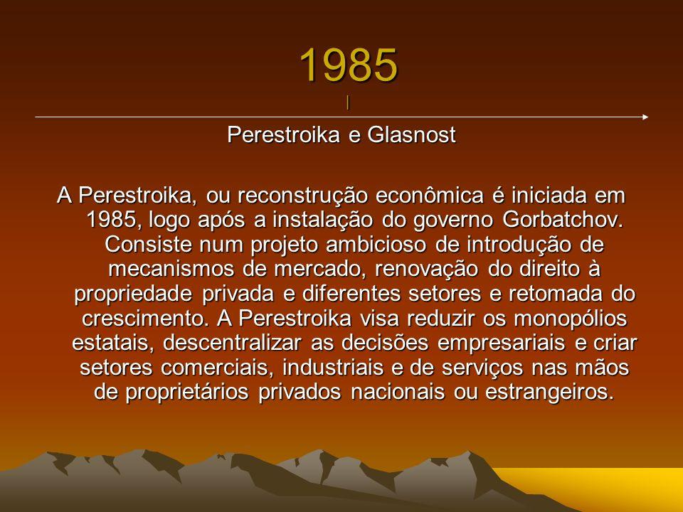 1985 | Perestroika e Glasnost A Perestroika, ou reconstrução econômica é iniciada em 1985, logo após a instalação do governo Gorbatchov. Consiste num